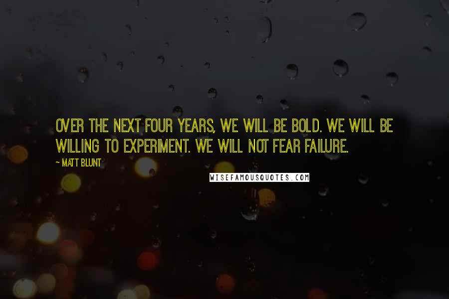 Matt Blunt quotes: Over the next four years, we will be bold. We will be willing to experiment. We will not fear failure.