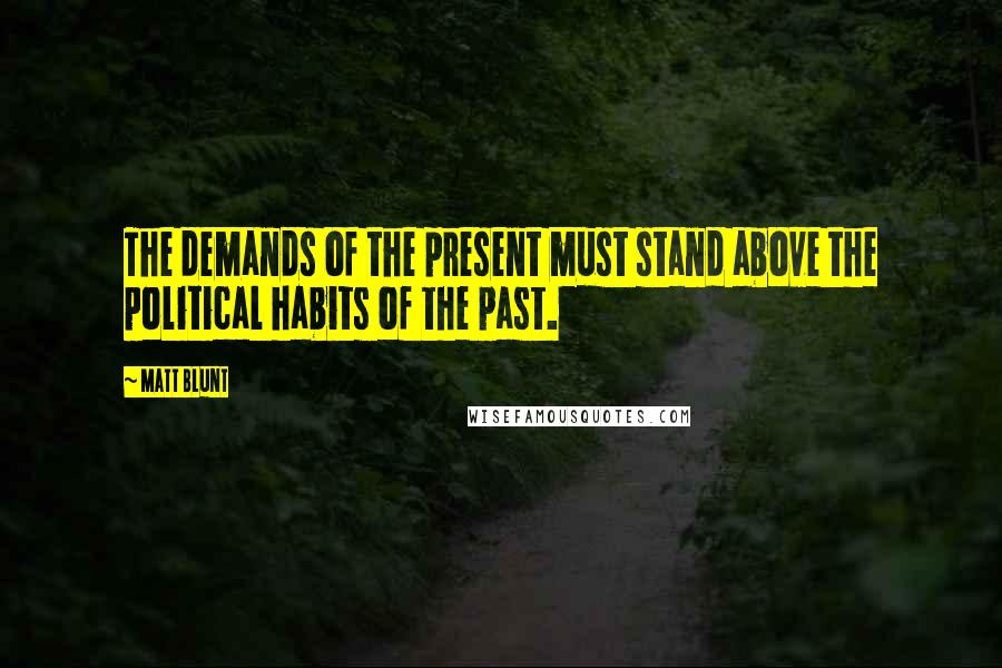 Matt Blunt quotes: The demands of the present must stand above the political habits of the past.