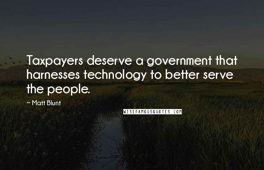 Matt Blunt quotes: Taxpayers deserve a government that harnesses technology to better serve the people.