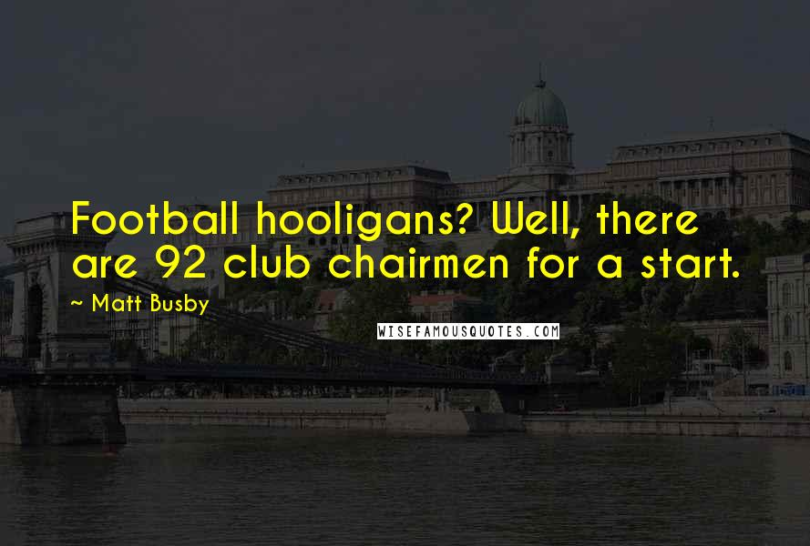 Matt Busby quotes: Football hooligans? Well, there are 92 club chairmen for a start.