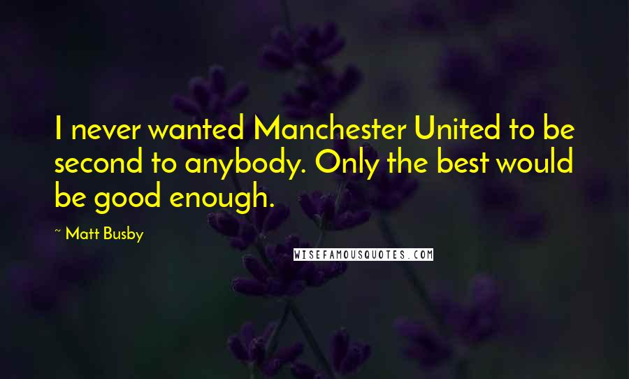 Matt Busby quotes: I never wanted Manchester United to be second to anybody. Only the best would be good enough.