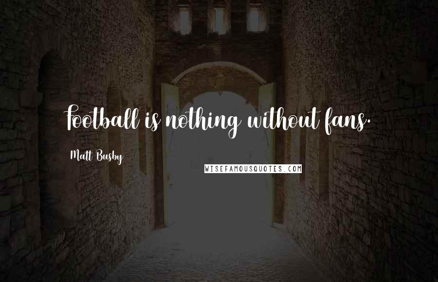 Matt Busby quotes: Football is nothing without fans.