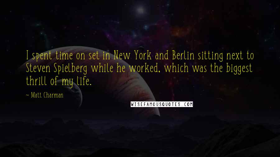 Matt Charman quotes: I spent time on set in New York and Berlin sitting next to Steven Spielberg while he worked, which was the biggest thrill of my life.