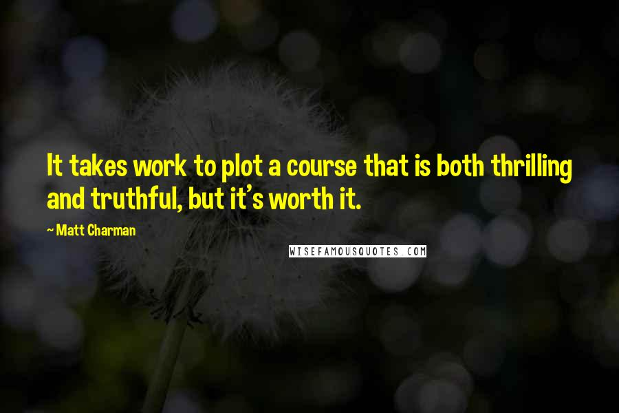 Matt Charman quotes: It takes work to plot a course that is both thrilling and truthful, but it's worth it.