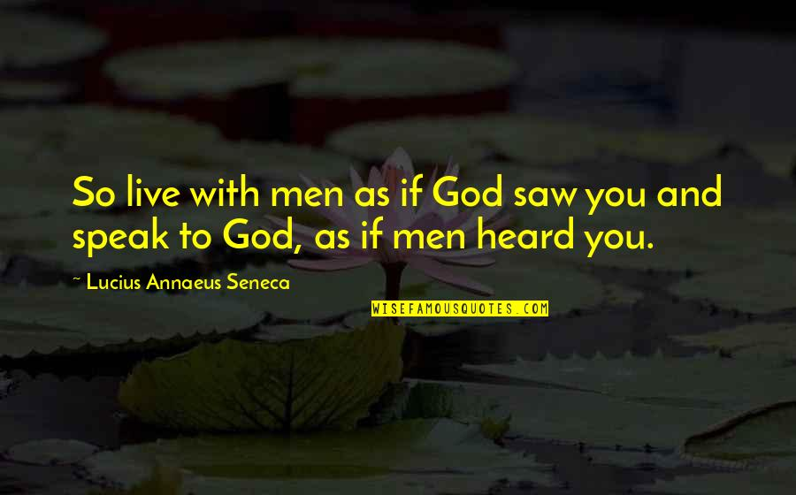 Matt Colwell Quotes By Lucius Annaeus Seneca: So live with men as if God saw