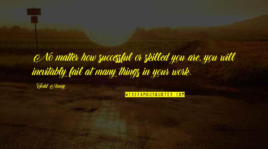 Matt Colwell Quotes By Todd Henry: No matter how successful or skilled you are,