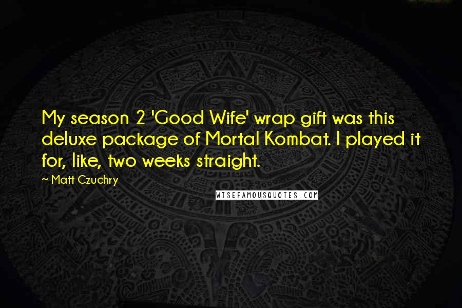 Matt Czuchry quotes: My season 2 'Good Wife' wrap gift was this deluxe package of Mortal Kombat. I played it for, like, two weeks straight.