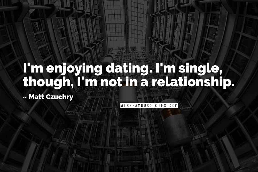 Matt Czuchry quotes: I'm enjoying dating. I'm single, though, I'm not in a relationship.