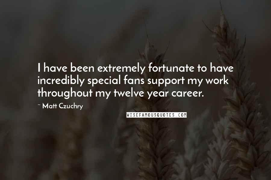 Matt Czuchry quotes: I have been extremely fortunate to have incredibly special fans support my work throughout my twelve year career.
