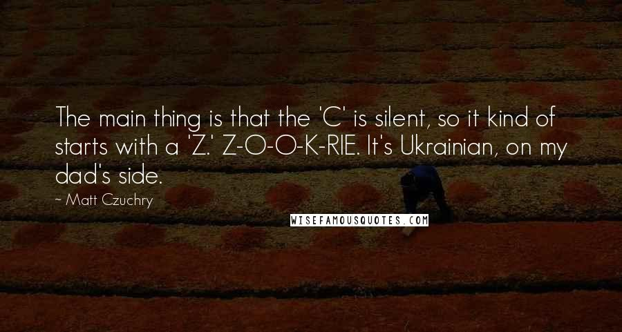 Matt Czuchry quotes: The main thing is that the 'C' is silent, so it kind of starts with a 'Z.' Z-O-O-K-RIE. It's Ukrainian, on my dad's side.