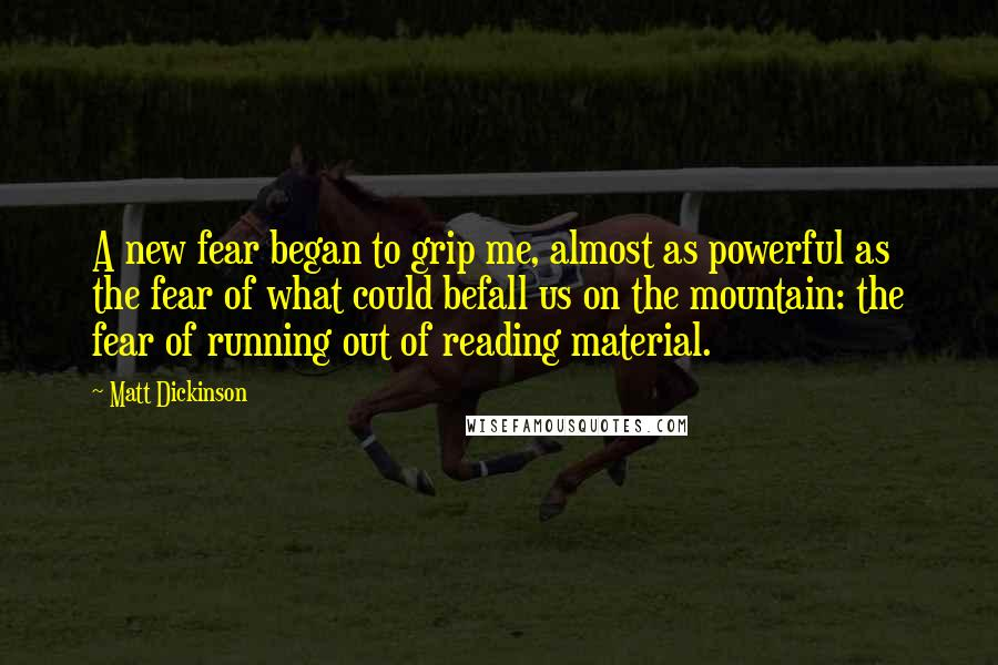 Matt Dickinson quotes: A new fear began to grip me, almost as powerful as the fear of what could befall us on the mountain: the fear of running out of reading material.
