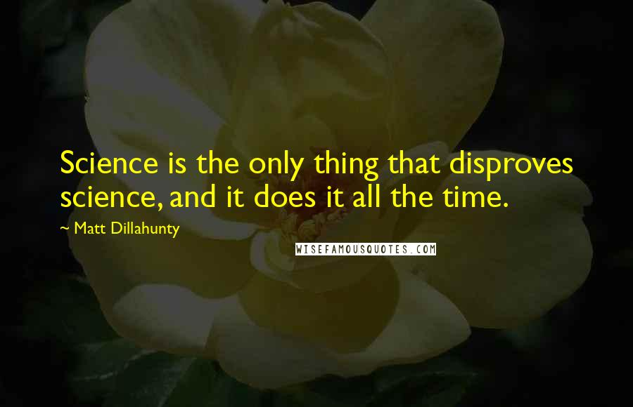 Matt Dillahunty quotes: Science is the only thing that disproves science, and it does it all the time.