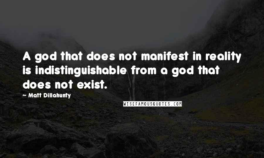 Matt Dillahunty quotes: A god that does not manifest in reality is indistinguishable from a god that does not exist.