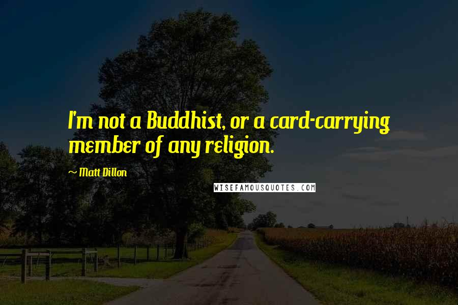 Matt Dillon quotes: I'm not a Buddhist, or a card-carrying member of any religion.