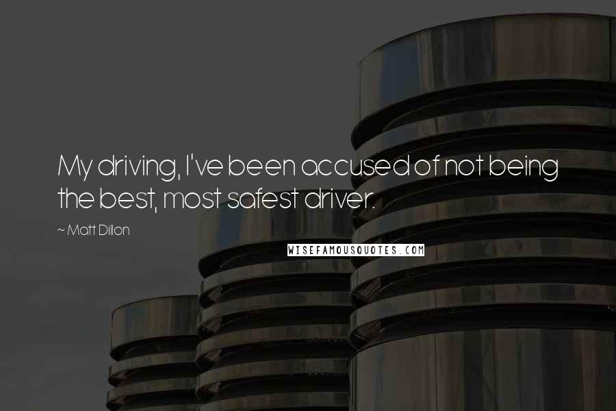 Matt Dillon quotes: My driving, I've been accused of not being the best, most safest driver.