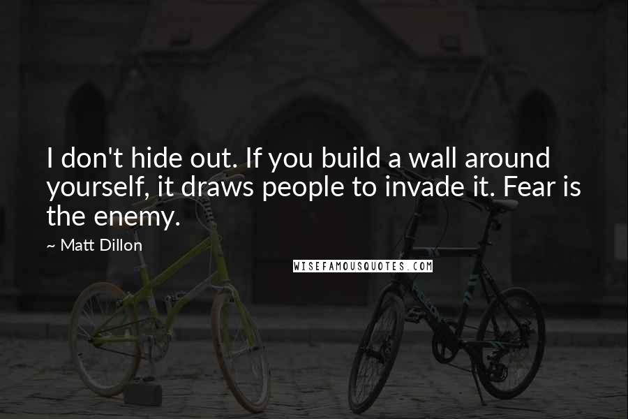Matt Dillon quotes: I don't hide out. If you build a wall around yourself, it draws people to invade it. Fear is the enemy.