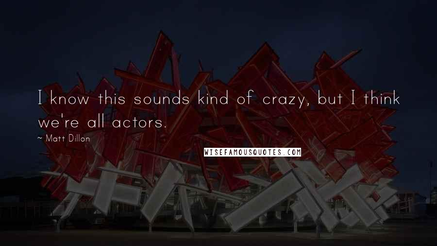 Matt Dillon quotes: I know this sounds kind of crazy, but I think we're all actors.