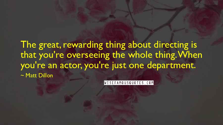 Matt Dillon quotes: The great, rewarding thing about directing is that you're overseeing the whole thing. When you're an actor, you're just one department.