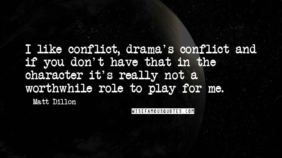 Matt Dillon quotes: I like conflict, drama's conflict and if you don't have that in the character it's really not a worthwhile role to play for me.