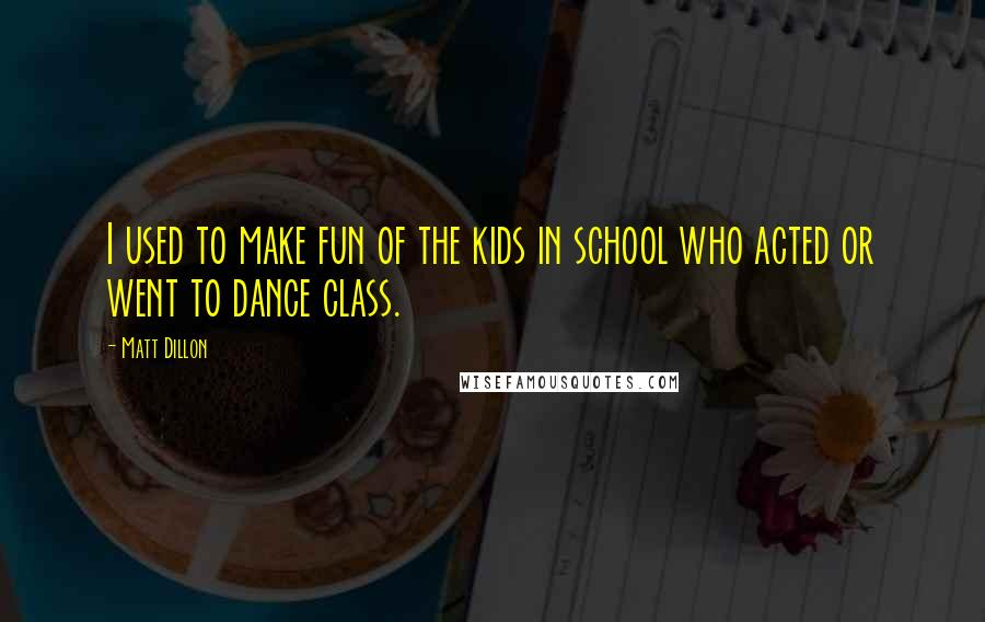 Matt Dillon quotes: I used to make fun of the kids in school who acted or went to dance class.