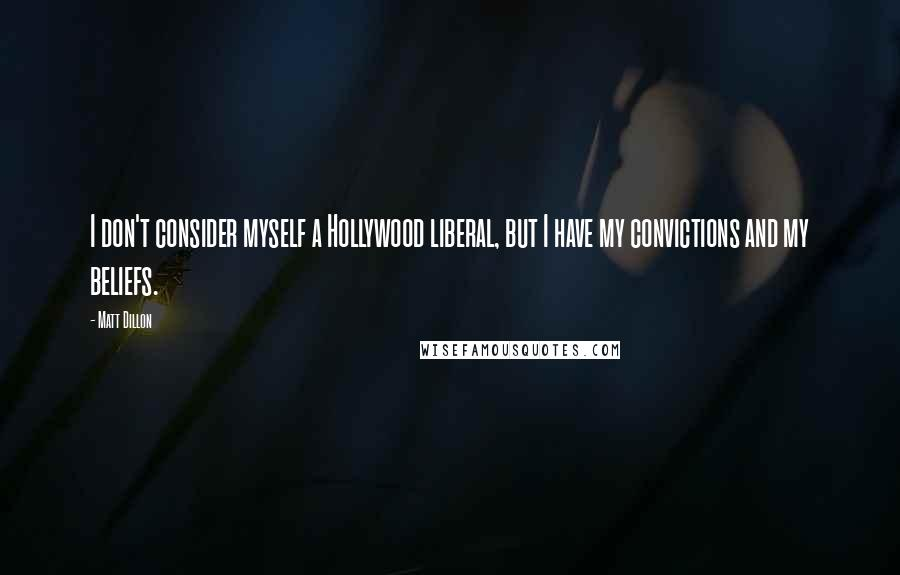 Matt Dillon quotes: I don't consider myself a Hollywood liberal, but I have my convictions and my beliefs.