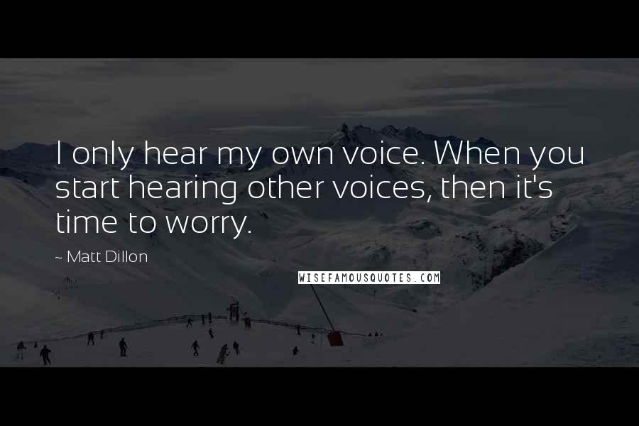 Matt Dillon quotes: I only hear my own voice. When you start hearing other voices, then it's time to worry.