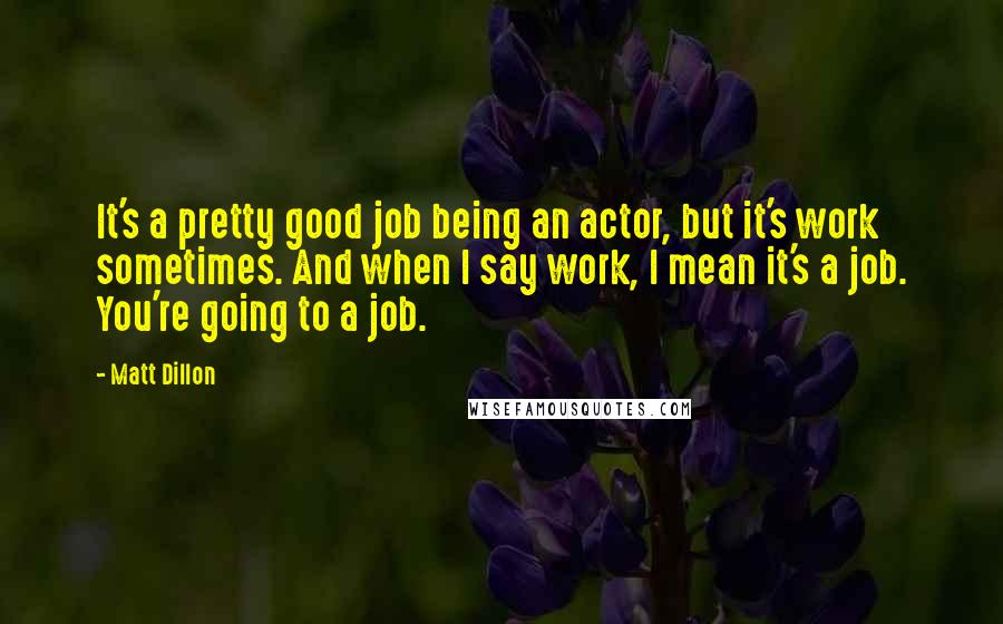 Matt Dillon quotes: It's a pretty good job being an actor, but it's work sometimes. And when I say work, I mean it's a job. You're going to a job.