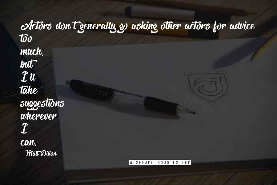 Matt Dillon quotes: Actors don't generally go asking other actors for advice too much, but I'll take suggestions wherever I can.