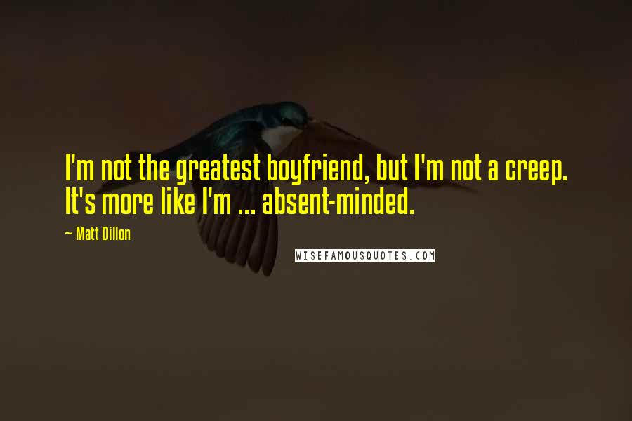 Matt Dillon quotes: I'm not the greatest boyfriend, but I'm not a creep. It's more like I'm ... absent-minded.