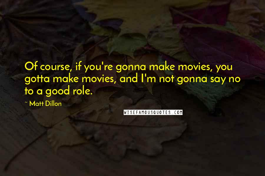 Matt Dillon quotes: Of course, if you're gonna make movies, you gotta make movies, and I'm not gonna say no to a good role.