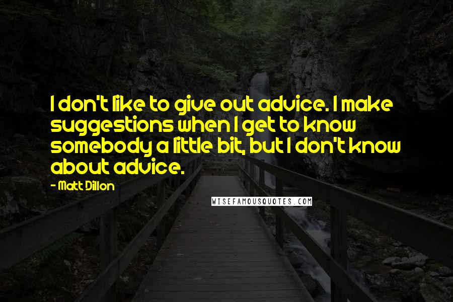 Matt Dillon quotes: I don't like to give out advice. I make suggestions when I get to know somebody a little bit, but I don't know about advice.