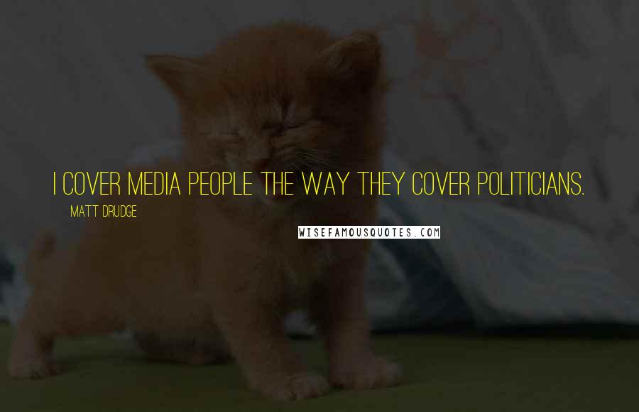 Matt Drudge quotes: I cover media people the way they cover politicians.