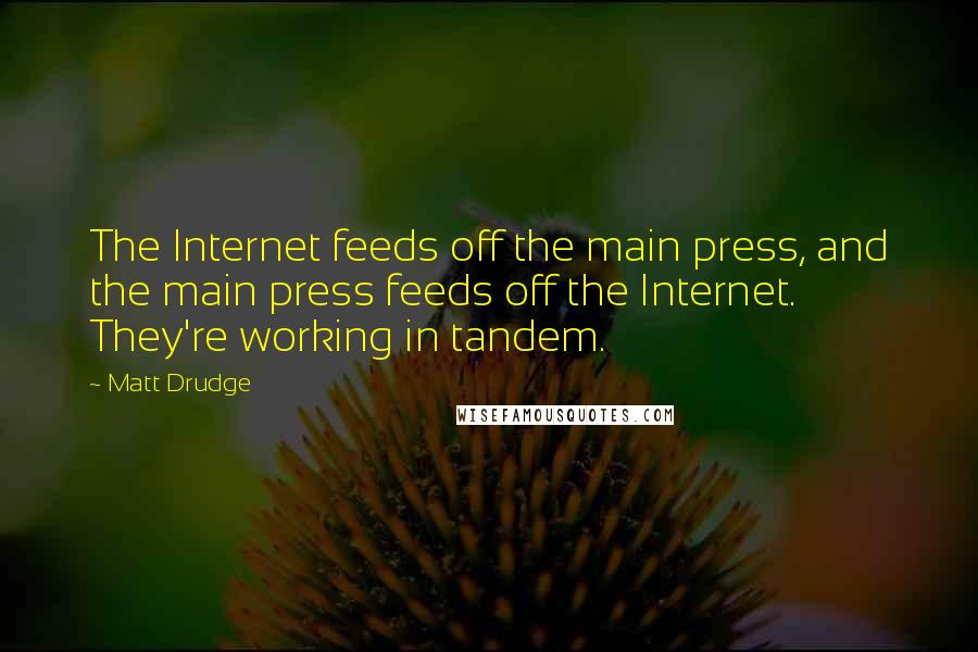 Matt Drudge quotes: The Internet feeds off the main press, and the main press feeds off the Internet. They're working in tandem.