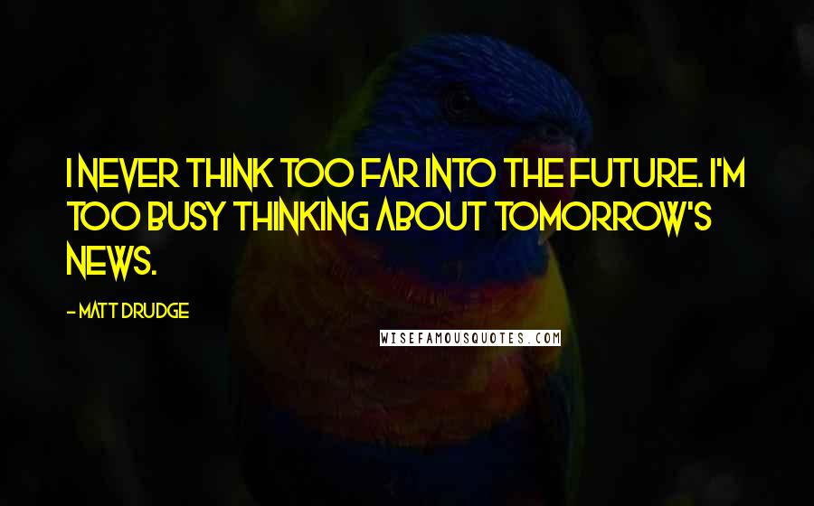 Matt Drudge quotes: I never think too far into the future. I'm too busy thinking about tomorrow's news.