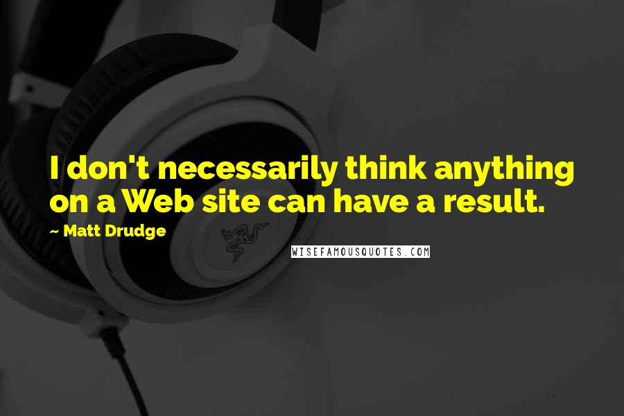Matt Drudge quotes: I don't necessarily think anything on a Web site can have a result.