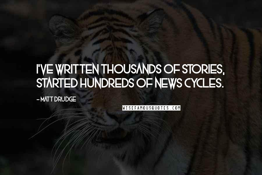 Matt Drudge quotes: I've written thousands of stories, started hundreds of news cycles.