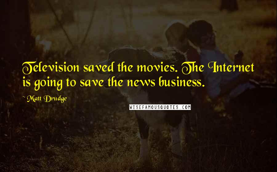 Matt Drudge quotes: Television saved the movies. The Internet is going to save the news business.