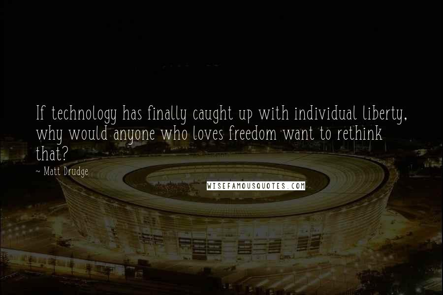 Matt Drudge quotes: If technology has finally caught up with individual liberty, why would anyone who loves freedom want to rethink that?