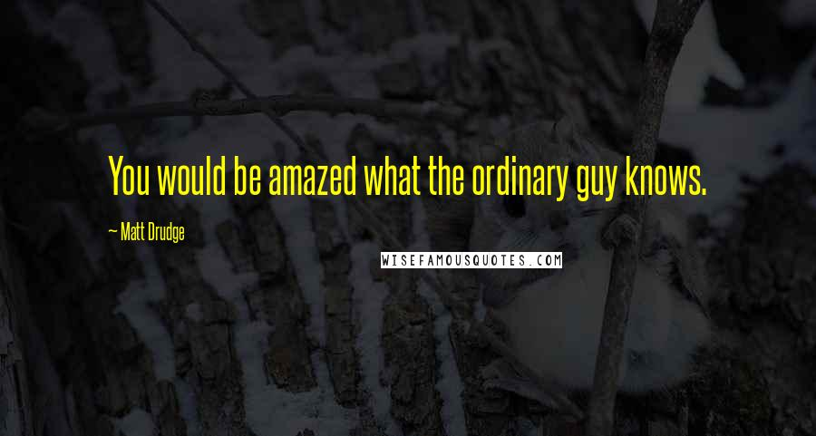Matt Drudge quotes: You would be amazed what the ordinary guy knows.