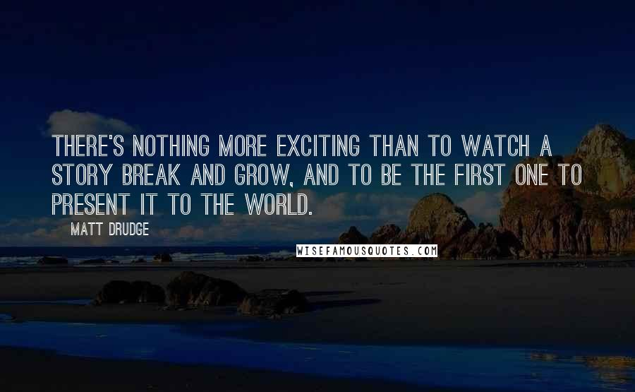 Matt Drudge quotes: There's nothing more exciting than to watch a story break and grow, and to be the first one to present it to the world.