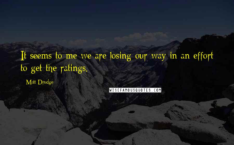 Matt Drudge quotes: It seems to me we are losing our way in an effort to get the ratings.
