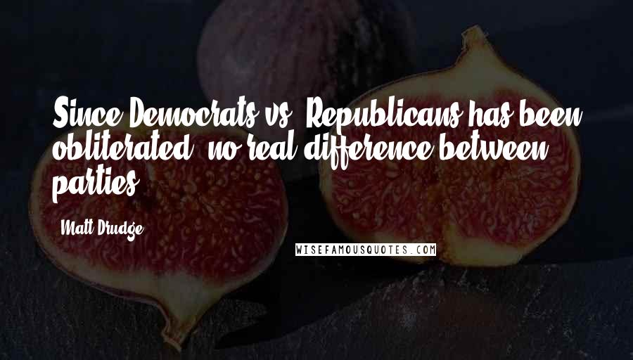 Matt Drudge quotes: Since Democrats vs. Republicans has been obliterated, no real difference between parties ...