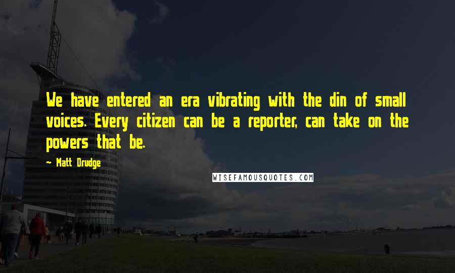 Matt Drudge quotes: We have entered an era vibrating with the din of small voices. Every citizen can be a reporter, can take on the powers that be.
