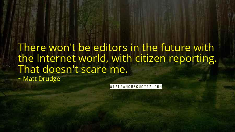 Matt Drudge quotes: There won't be editors in the future with the Internet world, with citizen reporting. That doesn't scare me.