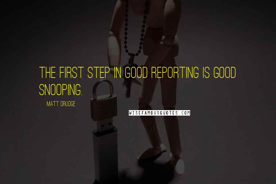 Matt Drudge quotes: The first step in good reporting is good snooping.