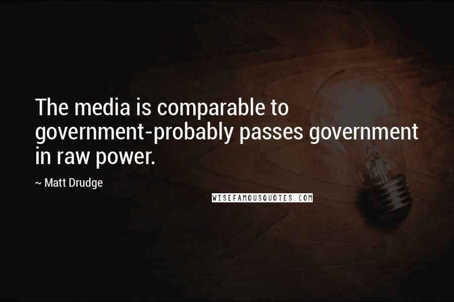 Matt Drudge quotes: The media is comparable to government-probably passes government in raw power.