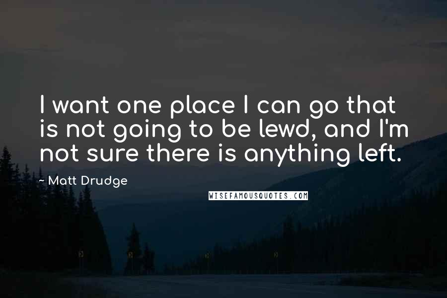 Matt Drudge quotes: I want one place I can go that is not going to be lewd, and I'm not sure there is anything left.