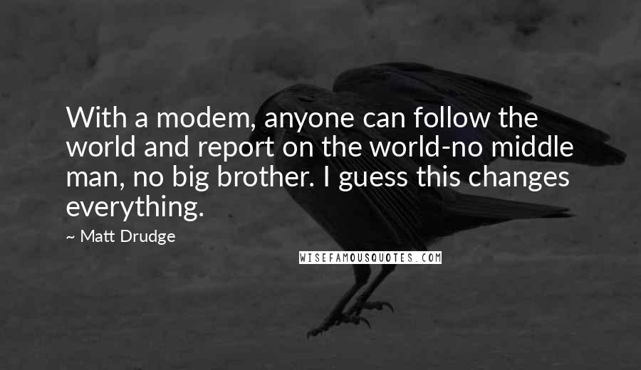 Matt Drudge quotes: With a modem, anyone can follow the world and report on the world-no middle man, no big brother. I guess this changes everything.