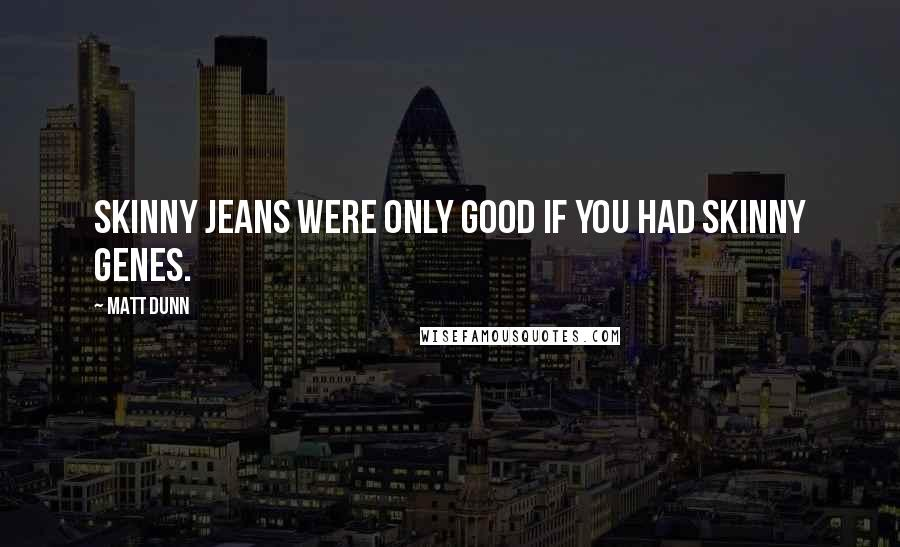 Matt Dunn quotes: Skinny jeans were only good if you had skinny genes.
