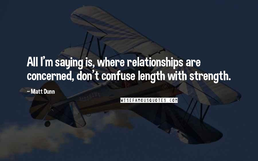 Matt Dunn quotes: All I'm saying is, where relationships are concerned, don't confuse length with strength.